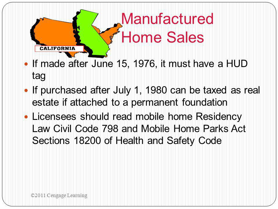 Manufactured Home Sales If made after June 15, 1976, it must have a HUD tag If purchased after July 1, 1980 can be taxed as real estate if attached to a permanent foundation Licensees should read mobile home Residency Law Civil Code 798 and Mobile Home Parks Act Sections 18200 of Health and Safety Code ©2011 Cengage Learning