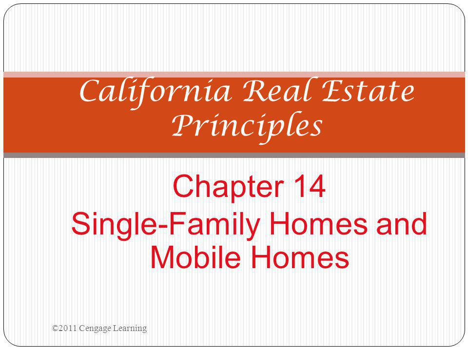 Chapter 14 Single-Family Homes and Mobile Homes California Real Estate Principles ©2011 Cengage Learning