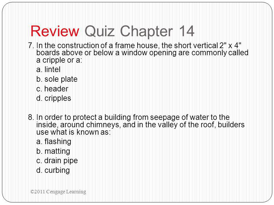 Review Quiz Chapter 14 7.In the construction of a frame house, the short vertical 2 x 4 boards above or below a window opening are commonly called a cripple or a: a.
