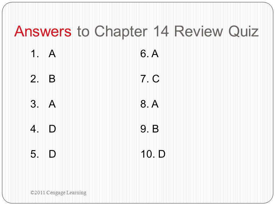Answers to Chapter 14 Review Quiz 1.A6. A 2.B7. C 3.A8. A 4.D9. B 5.D10. D ©2011 Cengage Learning