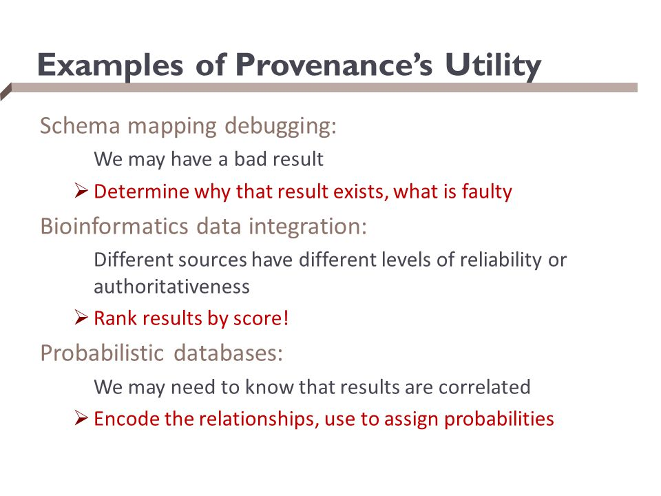 Examples of Provenance's Utility Schema mapping debugging: We may have a bad result  Determine why that result exists, what is faulty Bioinformatics data integration: Different sources have different levels of reliability or authoritativeness  Rank results by score.