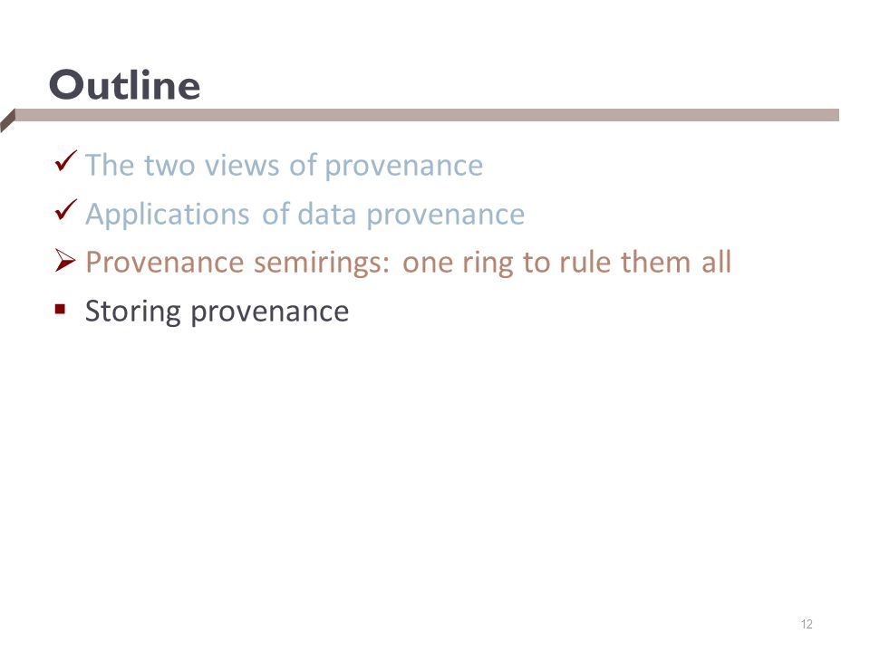 Outline The two views of provenance Applications of data provenance  Provenance semirings: one ring to rule them all  Storing provenance 12