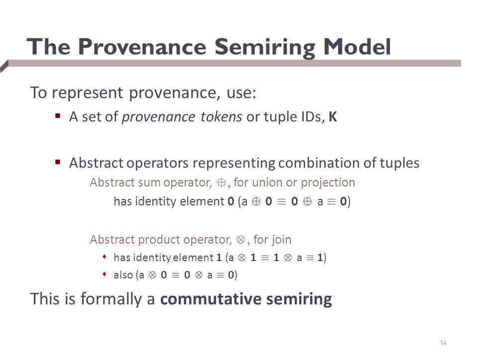 The Provenance Semiring Model To represent provenance, use:  A set of provenance tokens or tuple IDs, K  Abstract operators representing combination of tuples Abstract sum operator, ⊕, for union or projection has identity element 0 (a ⊕ 0 ≡ 0 ⊕ a ≡ 0) Abstract product operator, ⊗, for join  has identity element 1 (a ⊗ 1 ≡ 1 ⊗ a ≡ 1)  also (a ⊗ 0 ≡ 0 ⊗ a ≡ 0) This is formally a commutative semiring 14