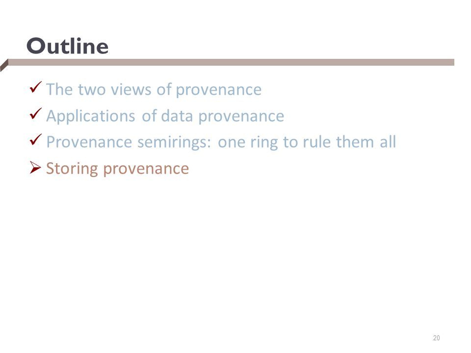 Outline The two views of provenance Applications of data provenance Provenance semirings: one ring to rule them all  Storing provenance 20