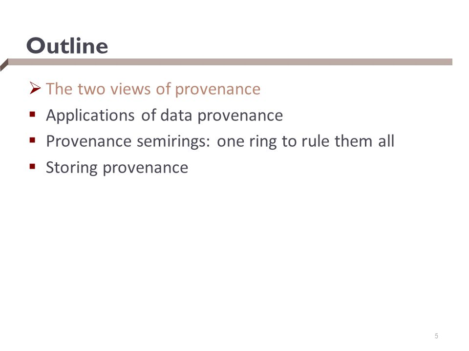 Outline  The two views of provenance  Applications of data provenance  Provenance semirings: one ring to rule them all  Storing provenance 5