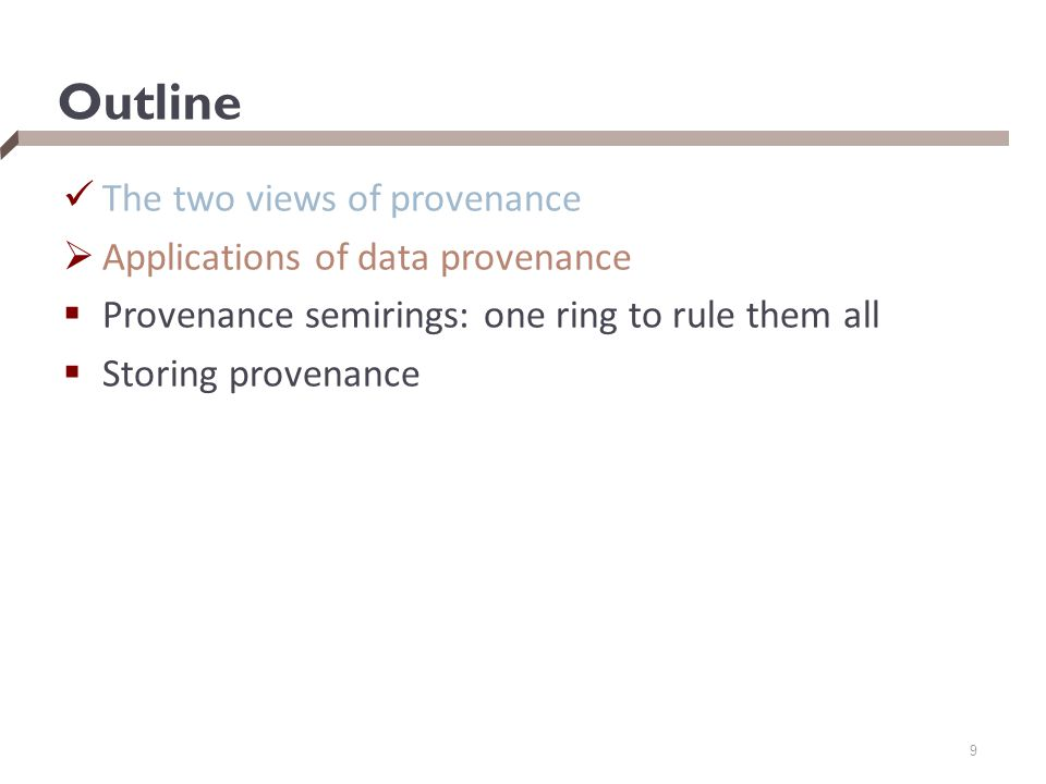Outline The two views of provenance  Applications of data provenance  Provenance semirings: one ring to rule them all  Storing provenance 9