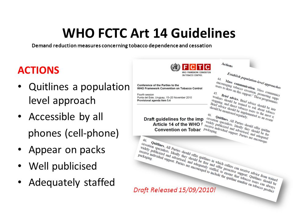 14 Key Steps WHO FCTC Art 14 GL 1.Conduct a national situation analysis-research, phonelines, e-mails 2.Create or strengthen national coordination-leadership, secretariat to alliances 3.Develop and disseminate comprehensive guidelines-guidelines (ENQ) 4.Address tobacco use by health-care workers – leadership and moral-authority 5.Develop training capacity-training and development (QUIT Certificate?) 6.Make the recording of tobacco use in medical notes mandatory 7.Encourage collaborative working- the Network and Alliance 8.Establish a sustainable source of funding for cessation help 9.Establish population-level approaches especially Quitlines.
