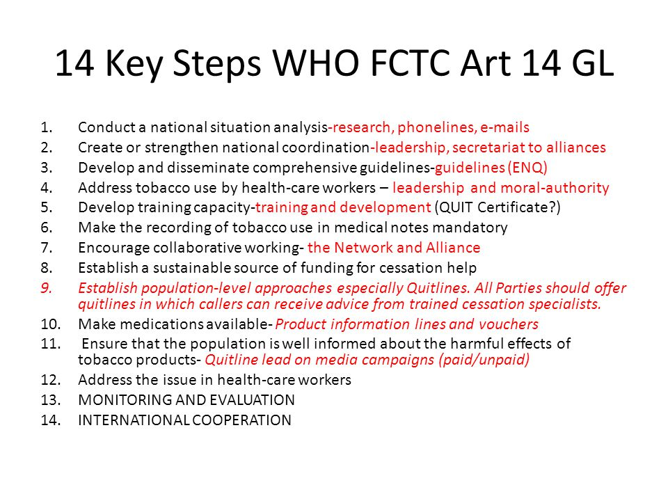 14 Key Steps WHO FCTC Art 14 GL 1.Conduct a national situation analysis-research, phonelines, e-mails 2.Create or strengthen national coordination-leadership, secretariat to alliances 3.Develop and disseminate comprehensive guidelines-guidelines (ENQ) 4.Address tobacco use by health-care workers – leadership and moral-authority 5.Develop training capacity-training and development (QUIT Certificate ) 6.Make the recording of tobacco use in medical notes mandatory 7.Encourage collaborative working- the Network and Alliance 8.Establish a sustainable source of funding for cessation help 9.Establish population-level approaches especially Quitlines.