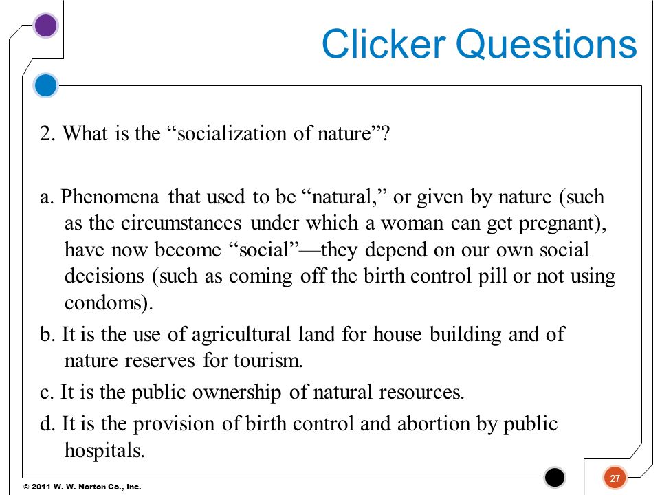 "© 2011 W. W. Norton Co., Inc. Clicker Questions 2. What is the ""socialization of nature""? a. Phenomena that used to be ""natural,"" or given by nature ("