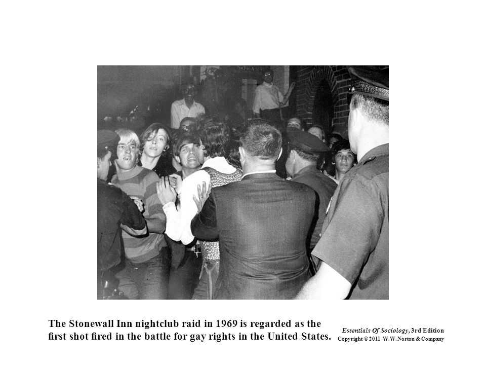 The Stonewall Inn nightclub raid in 1969 is regarded as the first shot fired in the battle for gay rights in the United States. Essentials Of Sociology,