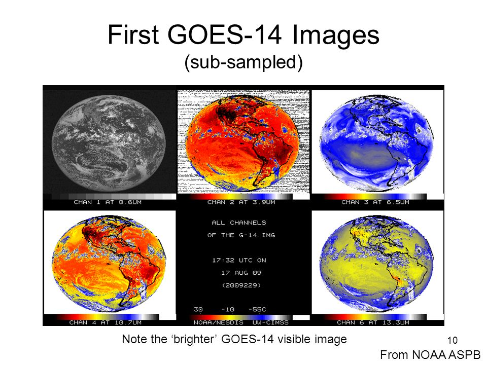 10 First GOES-14 Images (sub-sampled) From NOAA ASPB Note the 'brighter' GOES-14 visible image