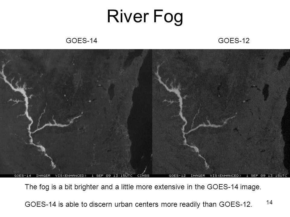 14 River Fog GOES-12GOES-14 The fog is a bit brighter and a little more extensive in the GOES-14 image.
