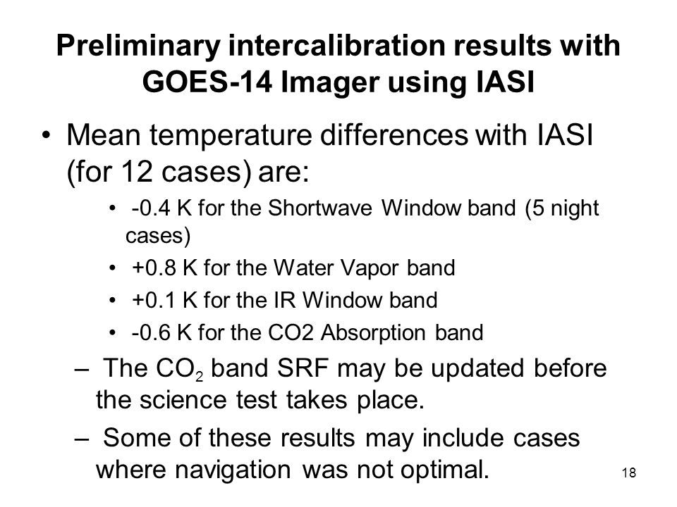 18 Preliminary intercalibration results with GOES-14 Imager using IASI Mean temperature differences with IASI (for 12 cases) are: -0.4 K for the Shortwave Window band (5 night cases) +0.8 K for the Water Vapor band +0.1 K for the IR Window band -0.6 K for the CO2 Absorption band – The CO 2 band SRF may be updated before the science test takes place.