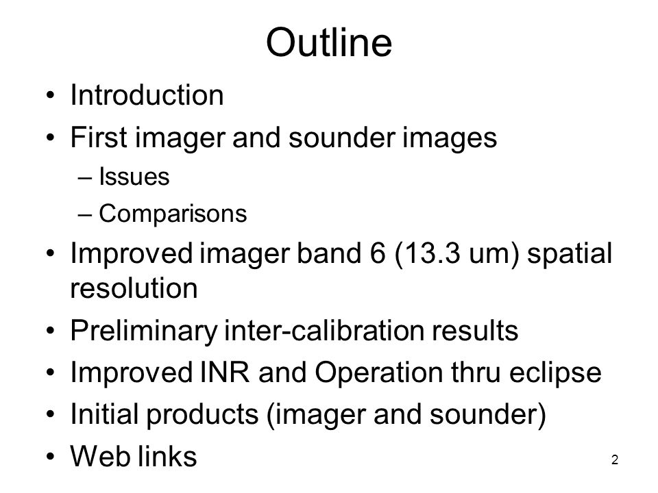 2 Outline Introduction First imager and sounder images –Issues –Comparisons Improved imager band 6 (13.3 um) spatial resolution Preliminary inter-calibration results Improved INR and Operation thru eclipse Initial products (imager and sounder) Web links