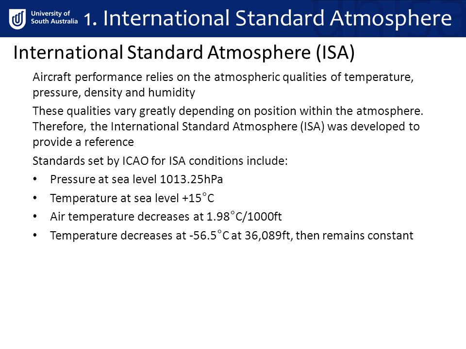 International Standard Atmosphere (ISA) Aircraft performance relies on the atmospheric qualities of temperature, pressure, density and humidity These qualities vary greatly depending on position within the atmosphere.