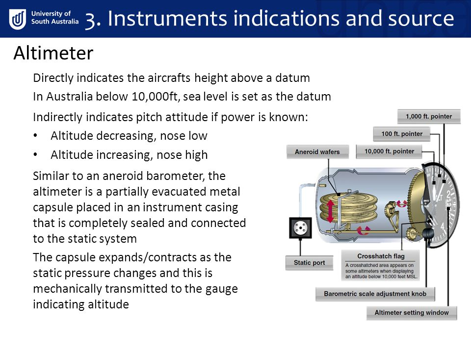 Altimeter Directly indicates the aircrafts height above a datum In Australia below 10,000ft, sea level is set as the datum Similar to an aneroid barometer, the altimeter is a partially evacuated metal capsule placed in an instrument casing that is completely sealed and connected to the static system The capsule expands/contracts as the static pressure changes and this is mechanically transmitted to the gauge indicating altitude Indirectly indicates pitch attitude if power is known: Altitude decreasing, nose low Altitude increasing, nose high 3.
