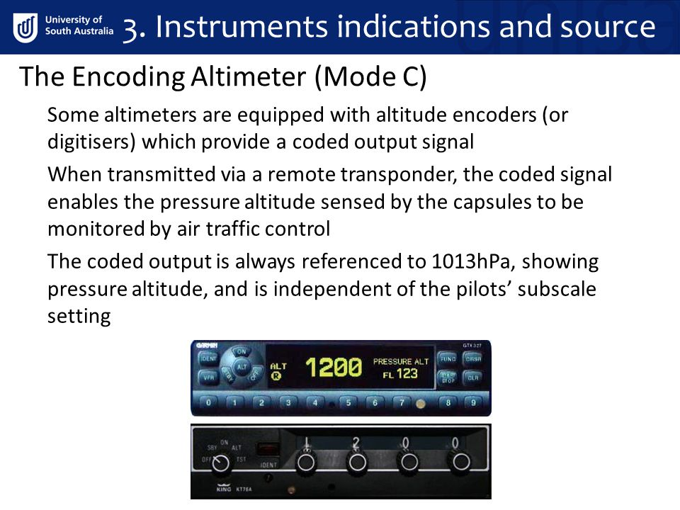 The Encoding Altimeter (Mode C) 3. Instruments indications and source Some altimeters are equipped with altitude encoders (or digitisers) which provid