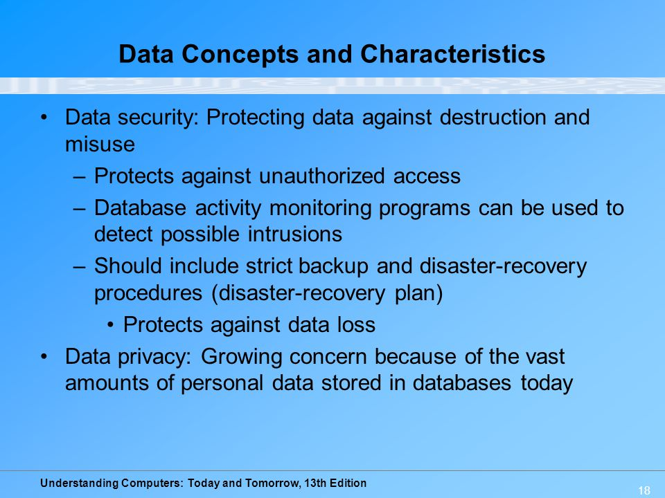 Understanding Computers: Today and Tomorrow, 13th Edition 18 Data Concepts and Characteristics Data security: Protecting data against destruction and