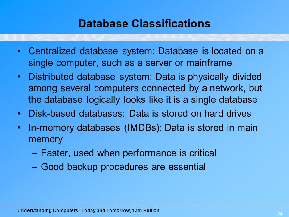 Understanding Computers: Today and Tomorrow, 13th Edition 24 Database Classifications Centralized database system: Database is located on a single com