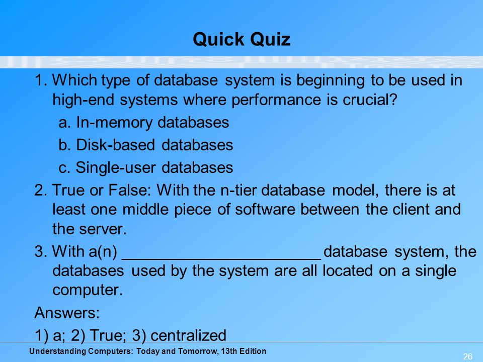 Understanding Computers: Today and Tomorrow, 13th Edition 26 Quick Quiz 1. Which type of database system is beginning to be used in high-end systems w