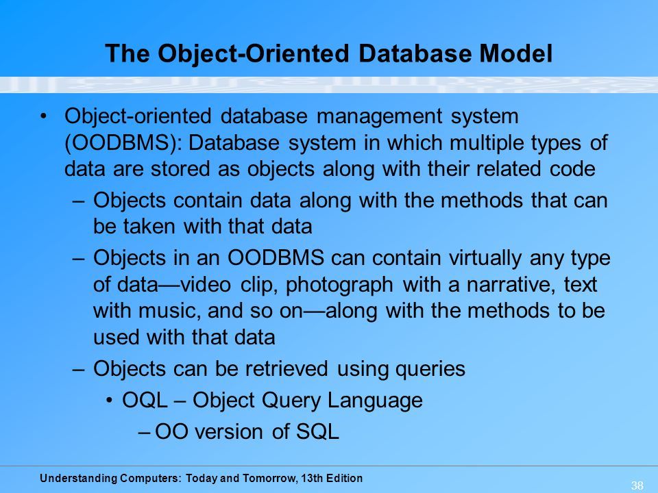 Understanding Computers: Today and Tomorrow, 13th Edition 38 The Object-Oriented Database Model Object-oriented database management system (OODBMS): D