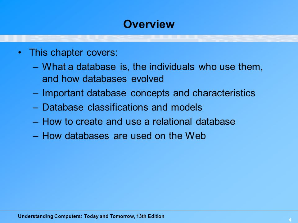 Understanding Computers: Today and Tomorrow, 13th Edition 4 Overview This chapter covers: –What a database is, the individuals who use them, and how d