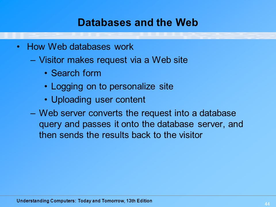 Understanding Computers: Today and Tomorrow, 13th Edition 44 Databases and the Web How Web databases work –Visitor makes request via a Web site Search