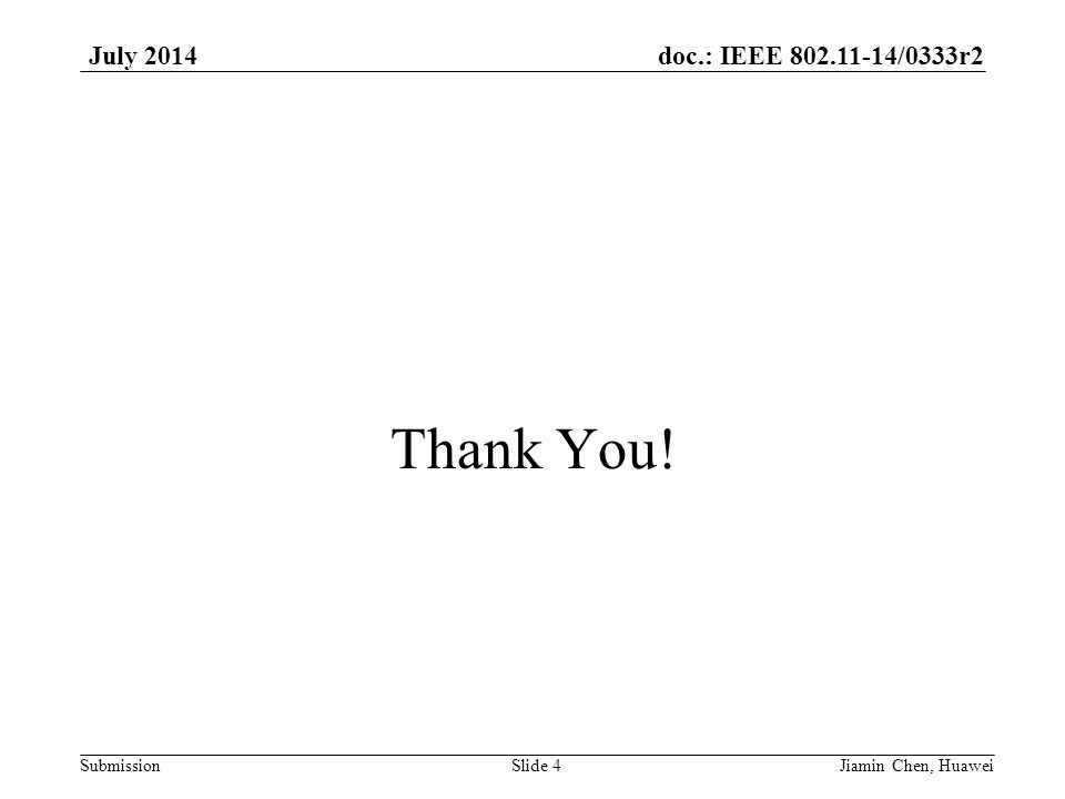 doc.: IEEE 802.11-14/0333r2 Submission July 2014 Thank You! Slide 4Jiamin Chen, Huawei