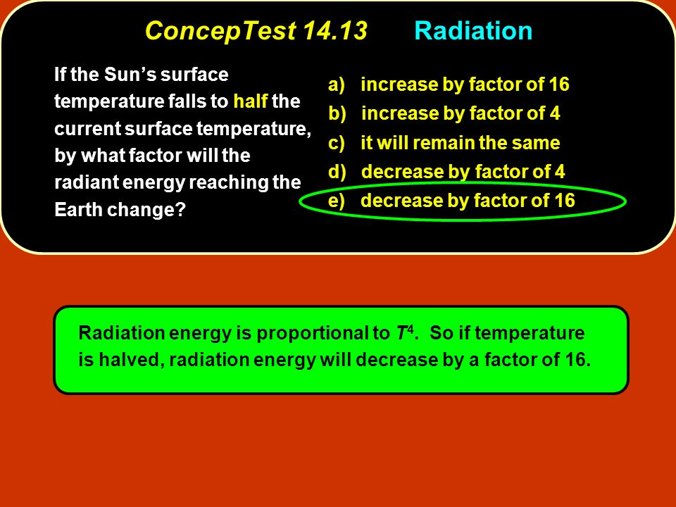 ConcepTest 14.13Radiation If the Sun's surface temperature falls to half the current surface temperature, by what factor will the radiant energy reach