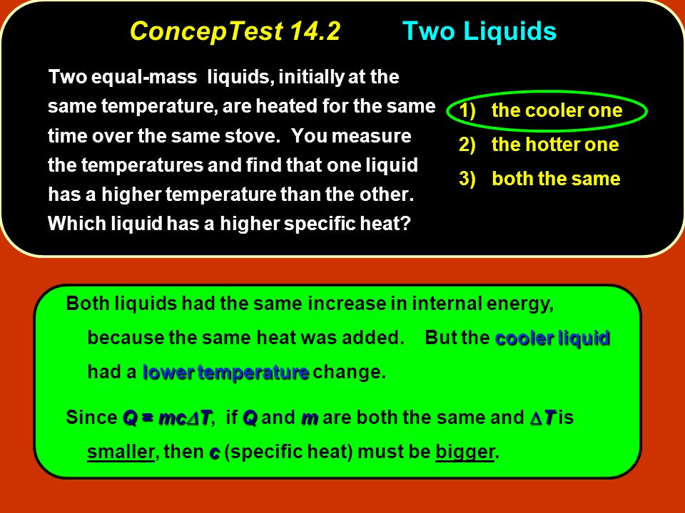 cooler liquid lower temperature Both liquids had the same increase in internal energy, because the same heat was added. But the cooler liquid had a lo