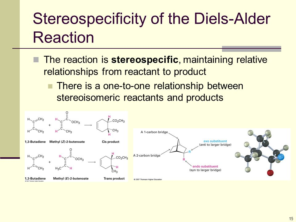 15 Stereospecificity of the Diels-Alder Reaction The reaction is stereospecific, maintaining relative relationships from reactant to product There is