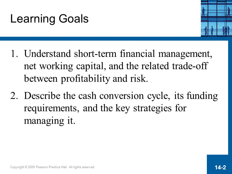 Copyright © 2009 Pearson Prentice Hall. All rights reserved. 14-2 Learning Goals 1.Understand short-term financial management, net working capital, an