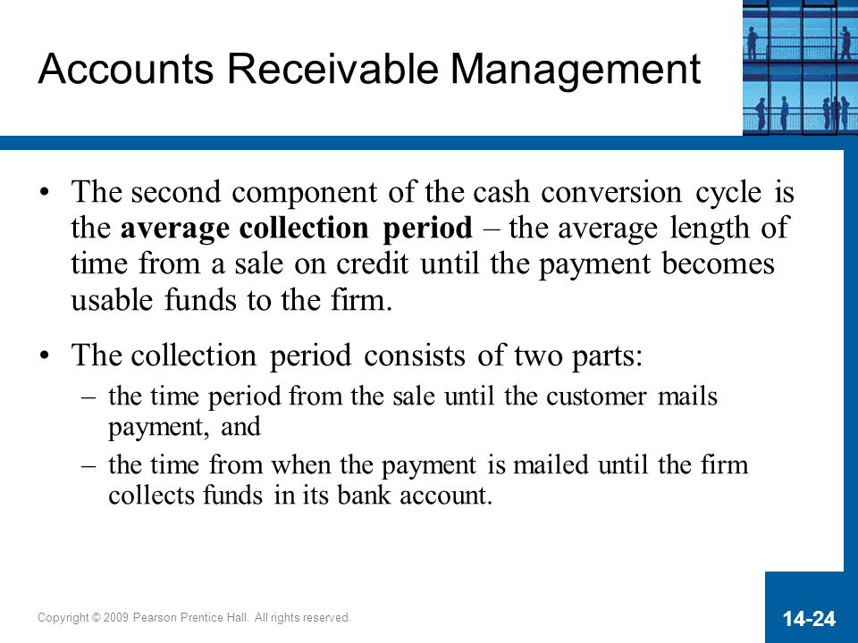 Copyright © 2009 Pearson Prentice Hall. All rights reserved. 14-24 Accounts Receivable Management The second component of the cash conversion cycle is
