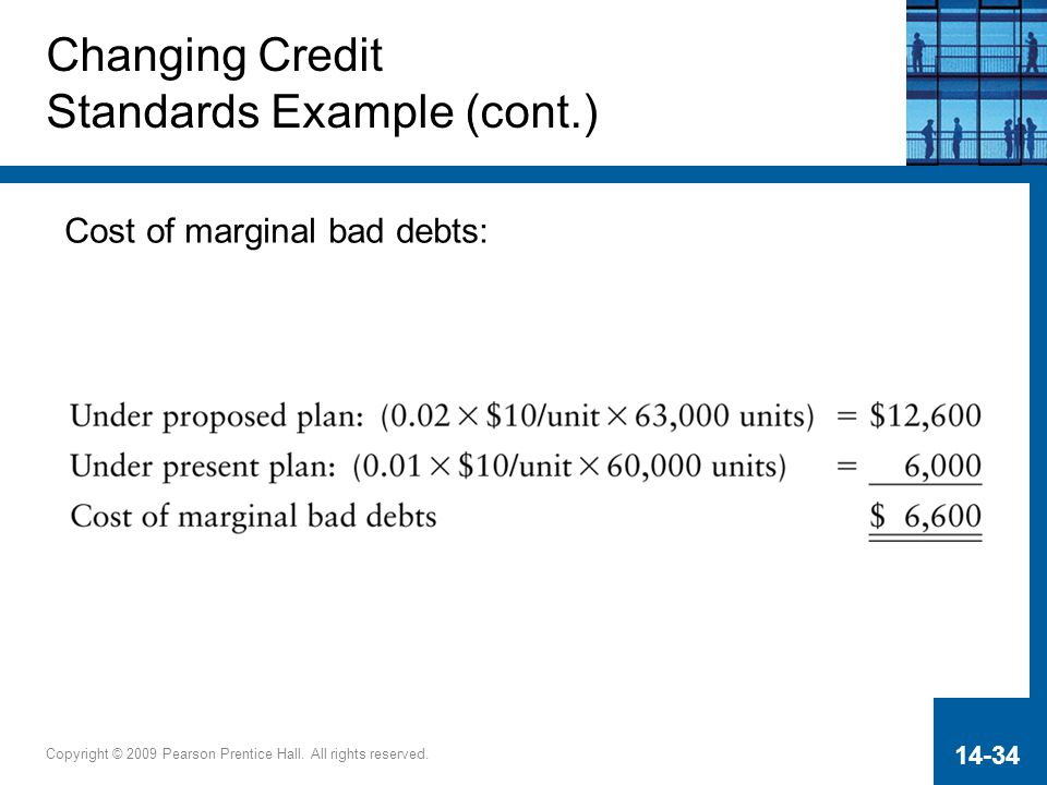 Copyright © 2009 Pearson Prentice Hall. All rights reserved. 14-34 Changing Credit Standards Example (cont.) Cost of marginal bad debts: