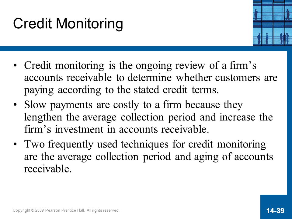 Copyright © 2009 Pearson Prentice Hall. All rights reserved. 14-39 Credit Monitoring Credit monitoring is the ongoing review of a firm's accounts rece