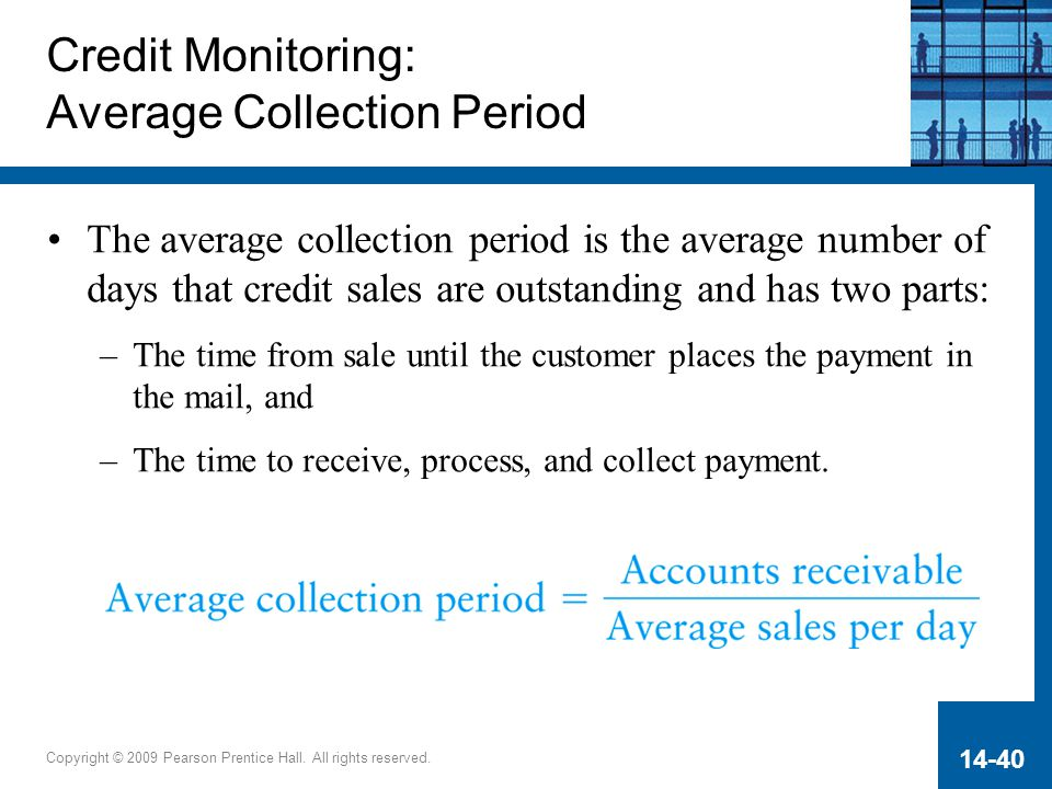 Copyright © 2009 Pearson Prentice Hall. All rights reserved. 14-40 Credit Monitoring: Average Collection Period The average collection period is the a