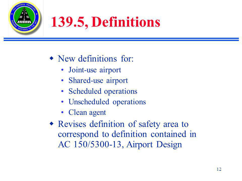 12 139.5, Definitions  New definitions for: Joint-use airport Shared-use airport Scheduled operations Unscheduled operations Clean agent  Revises definition of safety area to correspond to definition contained in AC 150/5300-13, Airport Design