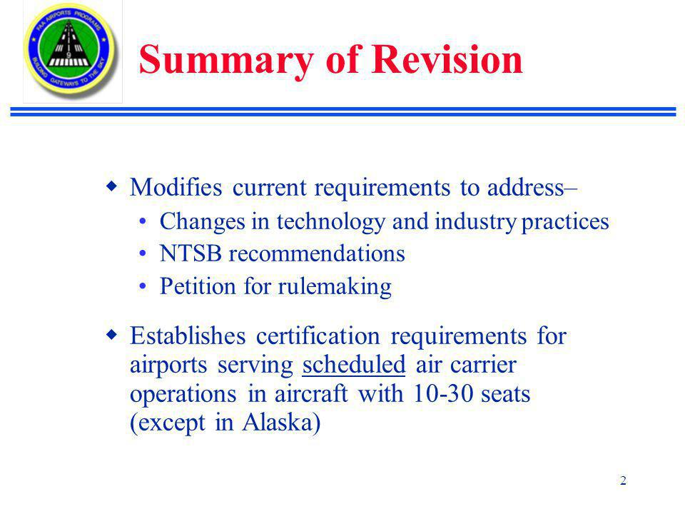 2 Summary of Revision  Modifies current requirements to address– Changes in technology and industry practices NTSB recommendations Petition for rulemaking  Establishes certification requirements for airports serving scheduled air carrier operations in aircraft with 10-30 seats (except in Alaska)