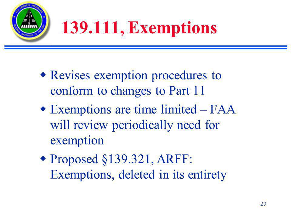 20 139.111, Exemptions  Revises exemption procedures to conform to changes to Part 11  Exemptions are time limited – FAA will review periodically need for exemption  Proposed §139.321, ARFF: Exemptions, deleted in its entirety