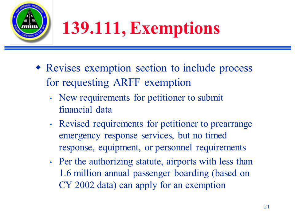 21 139.111, Exemptions  Revises exemption section to include process for requesting ARFF exemption New requirements for petitioner to submit financial data Revised requirements for petitioner to prearrange emergency response services, but no timed response, equipment, or personnel requirements Per the authorizing statute, airports with less than 1.6 million annual passenger boarding (based on CY 2002 data) can apply for an exemption
