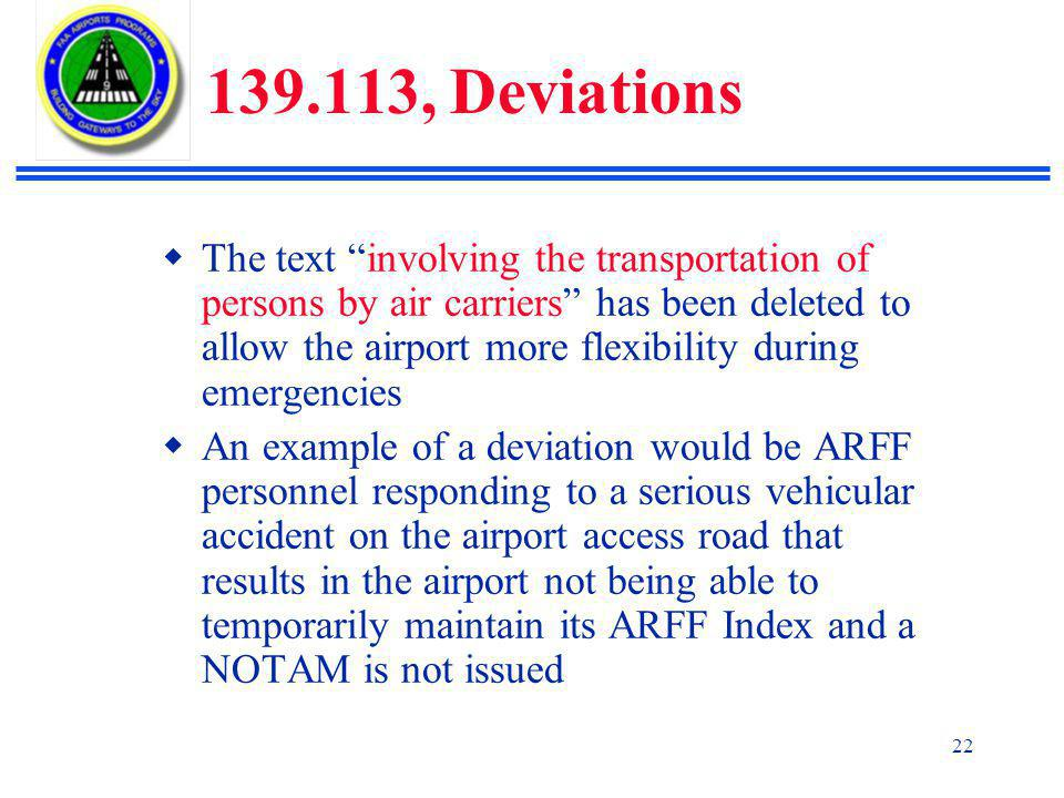 22 139.113, Deviations  The text involving the transportation of persons by air carriers has been deleted to allow the airport more flexibility during emergencies  An example of a deviation would be ARFF personnel responding to a serious vehicular accident on the airport access road that results in the airport not being able to temporarily maintain its ARFF Index and a NOTAM is not issued