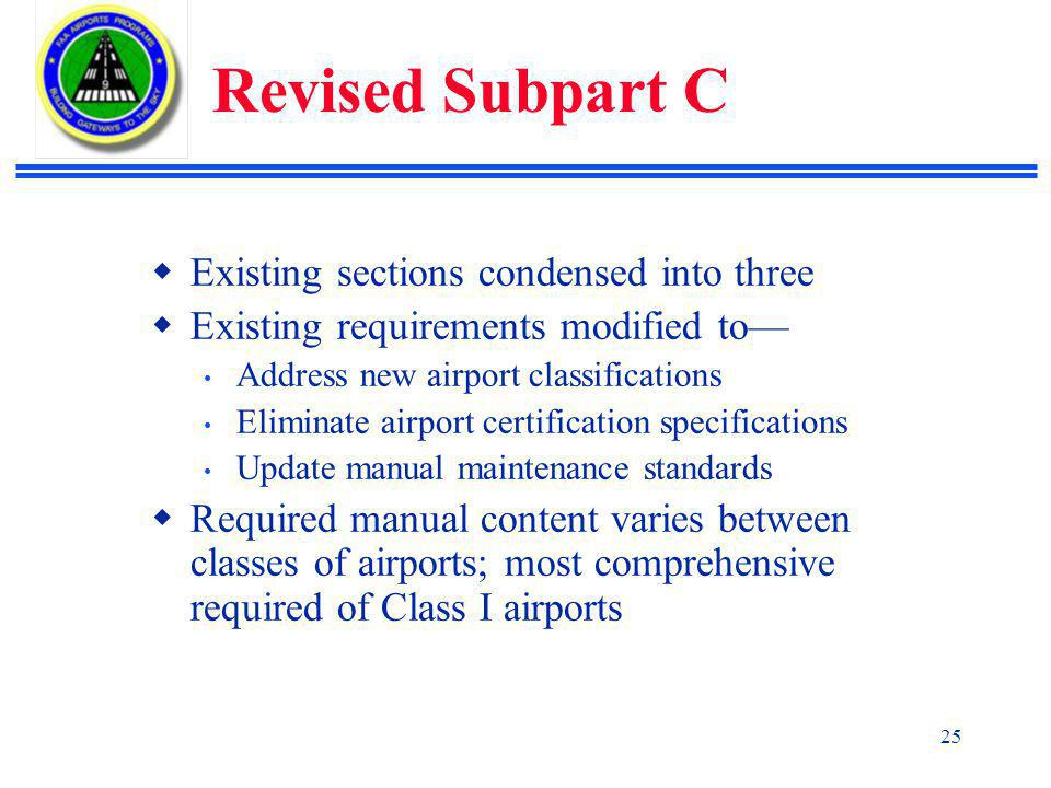 25 Revised Subpart C  Existing sections condensed into three  Existing requirements modified to— Address new airport classifications Eliminate airport certification specifications Update manual maintenance standards  Required manual content varies between classes of airports; most comprehensive required of Class I airports