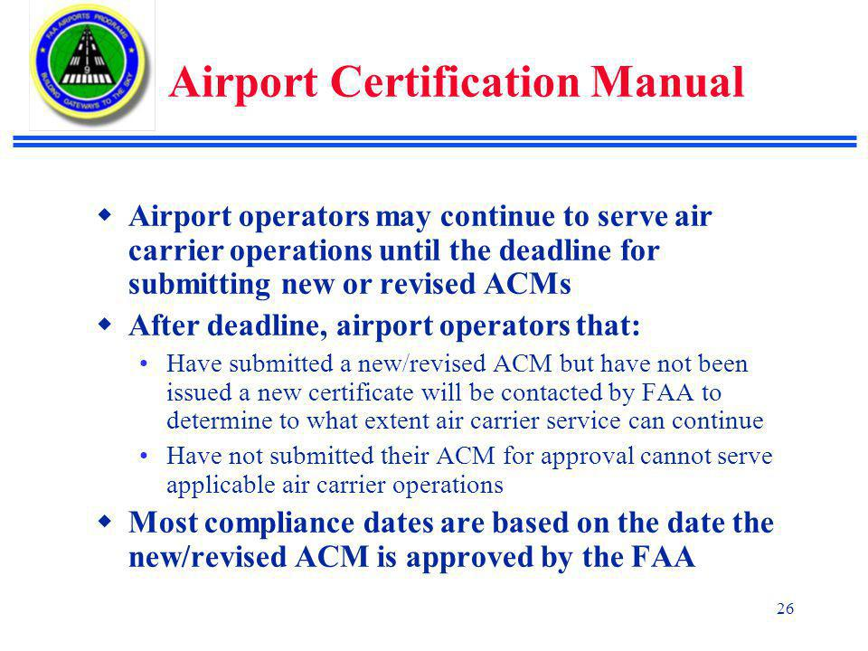 26 Airport Certification Manual  Airport operators may continue to serve air carrier operations until the deadline for submitting new or revised ACMs  After deadline, airport operators that: Have submitted a new/revised ACM but have not been issued a new certificate will be contacted by FAA to determine to what extent air carrier service can continue Have not submitted their ACM for approval cannot serve applicable air carrier operations  Most compliance dates are based on the date the new/revised ACM is approved by the FAA