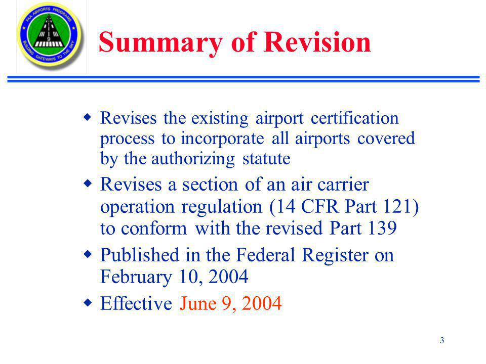 3 Summary of Revision  Revises the existing airport certification process to incorporate all airports covered by the authorizing statute  Revises a section of an air carrier operation regulation (14 CFR Part 121) to conform with the revised Part 139  Published in the Federal Register on February 10, 2004  Effective June 9, 2004