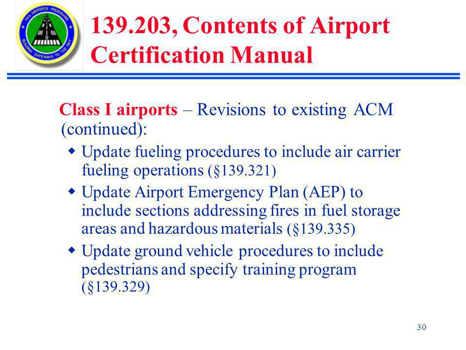 30 139.203, Contents of Airport Certification Manual Class I airports – Revisions to existing ACM (continued):  Update fueling procedures to include air carrier fueling operations (§139.321)  Update Airport Emergency Plan (AEP) to include sections addressing fires in fuel storage areas and hazardous materials (§139.335)  Update ground vehicle procedures to include pedestrians and specify training program (§139.329)