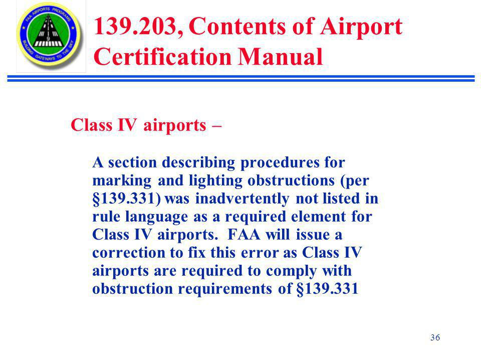 36 139.203, Contents of Airport Certification Manual Class IV airports – A section describing procedures for marking and lighting obstructions (per §139.331) was inadvertently not listed in rule language as a required element for Class IV airports.