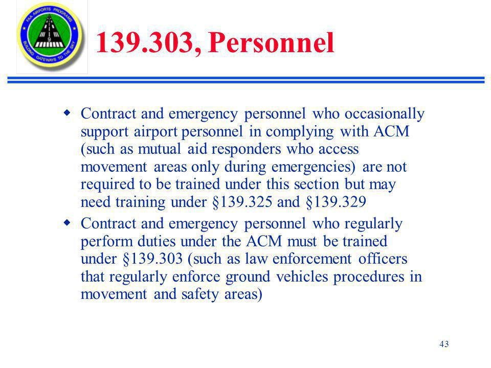 43 139.303, Personnel  Contract and emergency personnel who occasionally support airport personnel in complying with ACM (such as mutual aid responders who access movement areas only during emergencies) are not required to be trained under this section but may need training under §139.325 and §139.329  Contract and emergency personnel who regularly perform duties under the ACM must be trained under §139.303 (such as law enforcement officers that regularly enforce ground vehicles procedures in movement and safety areas)