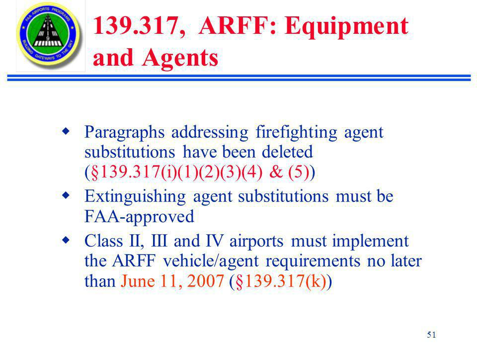 51 139.317, ARFF: Equipment and Agents  Paragraphs addressing firefighting agent substitutions have been deleted (§139.317(i)(1)(2)(3)(4) & (5))  Extinguishing agent substitutions must be FAA-approved  Class II, III and IV airports must implement the ARFF vehicle/agent requirements no later than June 11, 2007 (§139.317(k))
