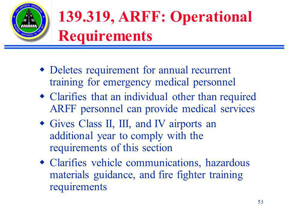 53 139.319, ARFF: Operational Requirements  Deletes requirement for annual recurrent training for emergency medical personnel  Clarifies that an individual other than required ARFF personnel can provide medical services  Gives Class II, III, and IV airports an additional year to comply with the requirements of this section  Clarifies vehicle communications, hazardous materials guidance, and fire fighter training requirements