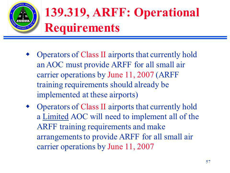 57 139.319, ARFF: Operational Requirements  Operators of Class II airports that currently hold an AOC must provide ARFF for all small air carrier operations by June 11, 2007 (ARFF training requirements should already be implemented at these airports)  Operators of Class II airports that currently hold a Limited AOC will need to implement all of the ARFF training requirements and make arrangements to provide ARFF for all small air carrier operations by June 11, 2007